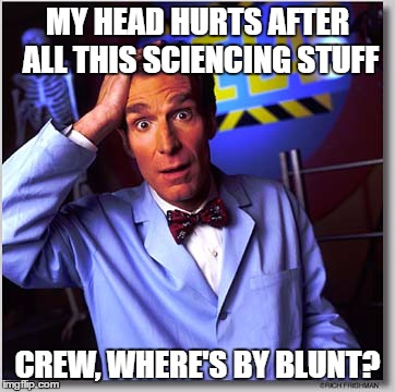 Bill Nye The Science Guy |  MY HEAD HURTS AFTER ALL THIS SCIENCING STUFF; CREW, WHERE'S BY BLUNT? | image tagged in memes,bill nye the science guy | made w/ Imgflip meme maker