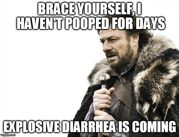 Brace Yourselves X is Coming Meme | BRACE YOURSELF, I HAVEN'T POOPED FOR DAYS EXPLOSIVE DIARRHEA IS COMING | image tagged in memes,brace yourselves x is coming | made w/ Imgflip meme maker