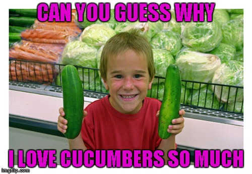 CAN YOU GUESS WHY I LOVE CUCUMBERS SO MUCH | made w/ Imgflip meme maker