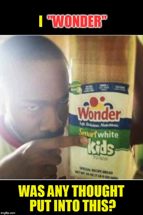 Wonder Bread makes me wonder! | ''WONDER'' WAS ANY THOUGHT PUT INTO THIS? I | image tagged in funny meme,i wonder,bread,funny memes,laugh,thoughts | made w/ Imgflip meme maker