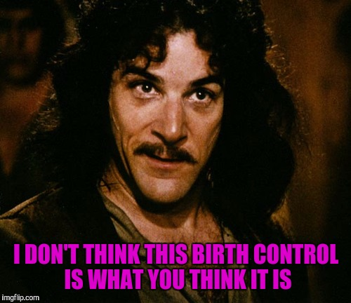 I DON'T THINK THIS BIRTH CONTROL IS WHAT YOU THINK IT IS | made w/ Imgflip meme maker