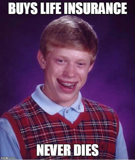If it weren't for bad luck I'd have no luck at all | BUYS LIFE INSURANCE NEVER DIES | image tagged in memes,bad luck brian | made w/ Imgflip meme maker