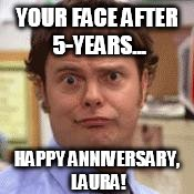 5-Year Work Anniversary... Still Alive? | YOUR FACE AFTER 5-YEARS... HAPPY ANNIVERSARY, LAURA! | image tagged in the office face,work,anniversary | made w/ Imgflip meme maker