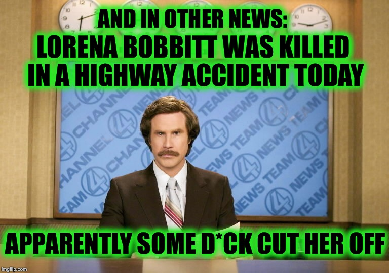 What Comes Around, Goes Around...am I right John Wayne Bobbitt? |  AND IN OTHER NEWS:; LORENA BOBBITT WAS KILLED IN A HIGHWAY ACCIDENT TODAY; APPARENTLY SOME D*CK CUT HER OFF | image tagged in this just in,memes,funny,lorena bobbitt,cut his pecker off | made w/ Imgflip meme maker