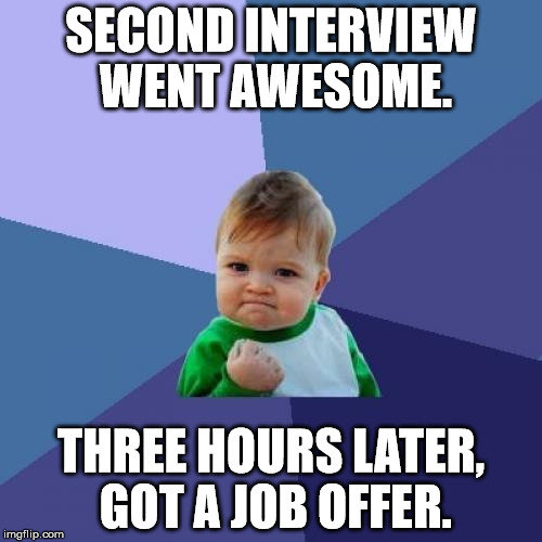 Would have submitted this yesterday, but I had used up my submissions before the interview. XD | SECOND INTERVIEW WENT AWESOME. THREE HOURS LATER, GOT A JOB OFFER. | image tagged in memes,success kid,aegis_runestone,success aegis,job | made w/ Imgflip meme maker