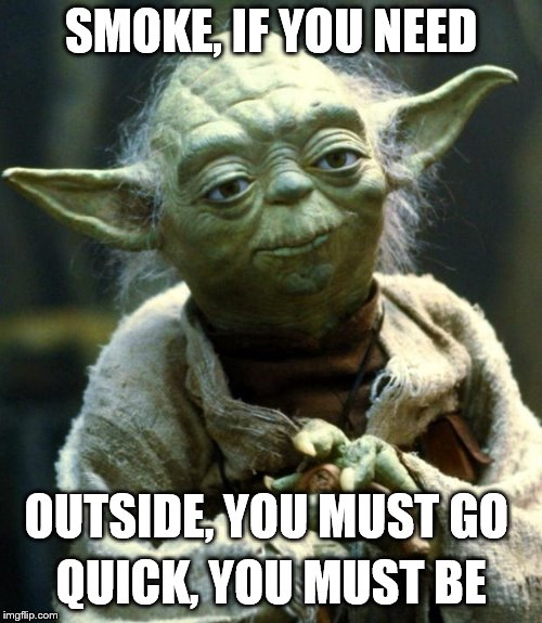 Smoking at work | SMOKE, IF YOU NEED OUTSIDE, YOU MUST GO QUICK, YOU MUST BE | image tagged in memes,star wars yoda,smoking,smokers,work,smoking at work | made w/ Imgflip meme maker