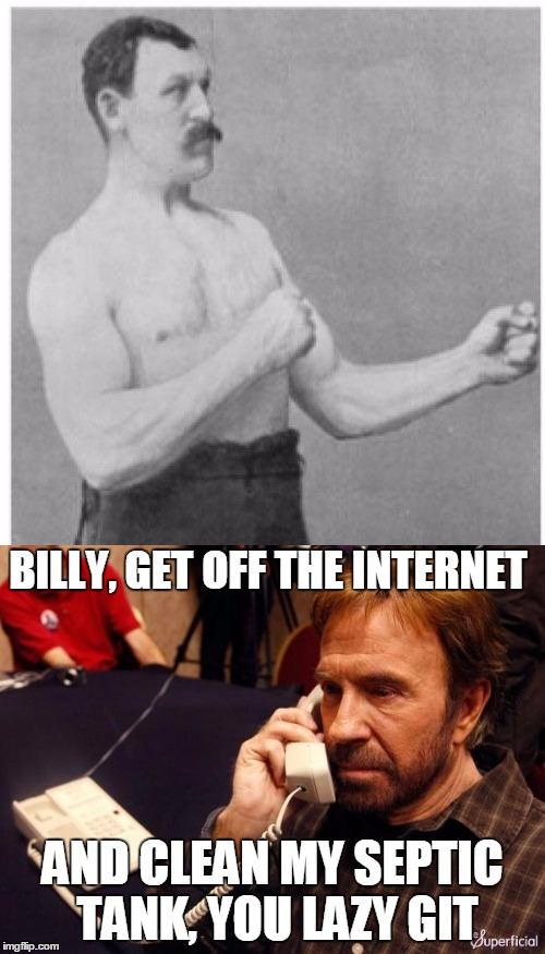 Someone's probably made something like this before, but I haven't seen it so I'm making one! |  BILLY, GET OFF THE INTERNET; AND CLEAN MY SEPTIC TANK, YOU LAZY GIT | image tagged in memes,overly manly man,chuck norris phone,chuck norris,funny,cleaning | made w/ Imgflip meme maker