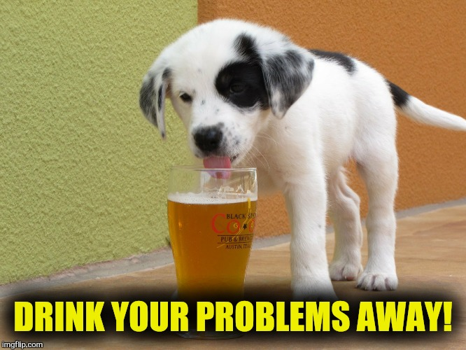 DRINK YOUR PROBLEMS AWAY! | made w/ Imgflip meme maker