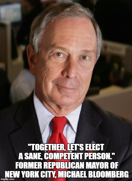 """TOGETHER, LET'S ELECT A SANE, COMPETENT PERSON."" FORMER REPUBLICAN MAYOR OF NEW YORK CITY, MICHAEL BLOOMBERG 