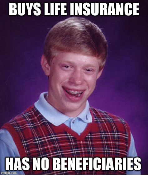 Bad Luck Brian Meme | BUYS LIFE INSURANCE HAS NO BENEFICIARIES | image tagged in memes,bad luck brian | made w/ Imgflip meme maker