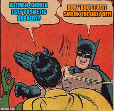 Batman Slapping Robin Meme | BATMAN, SHOULD I GET COSMETIC SURGERY? HOW 'BOUT I JUST SMACK THE UGLY OFF! | image tagged in memes,batman slapping robin | made w/ Imgflip meme maker