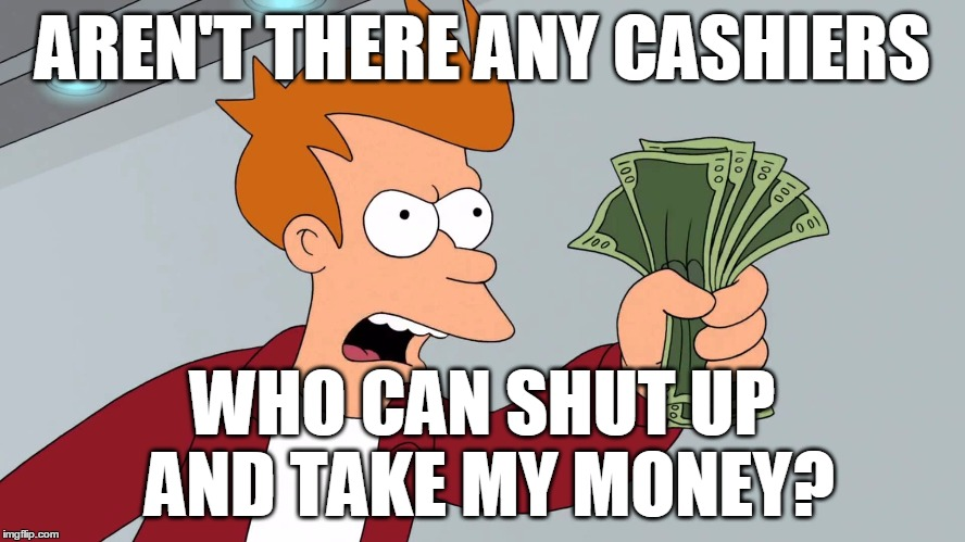 AREN'T THERE ANY CASHIERS WHO CAN SHUT UP AND TAKE MY MONEY? | made w/ Imgflip meme maker