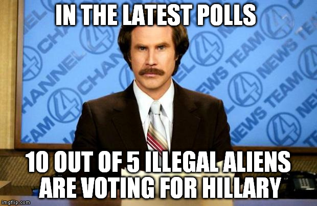Democrazy | IN THE LATEST POLLS 10 OUT OF 5 ILLEGAL ALIENS ARE VOTING FOR HILLARY | image tagged in anchorman | made w/ Imgflip meme maker
