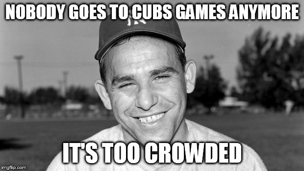 NOBODY GOES TO CUBS GAMES ANYMORE IT'S TOO CROWDED | made w/ Imgflip meme maker