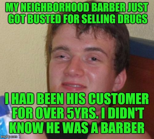 10 Guy Meme | MY NEIGHBORHOOD BARBER JUST GOT BUSTED FOR SELLING DRUGS I HAD BEEN HIS CUSTOMER FOR OVER 5YRS. I DIDN'T KNOW HE WAS A BARBER | image tagged in memes,10 guy | made w/ Imgflip meme maker