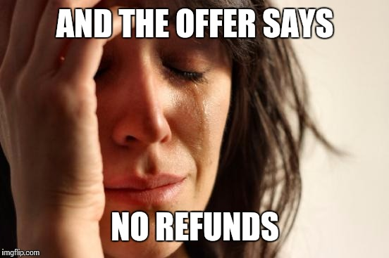 First World Problems Meme | AND THE OFFER SAYS NO REFUNDS | image tagged in memes,first world problems | made w/ Imgflip meme maker