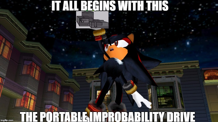 it all begins with this | IT ALL BEGINS WITH THIS THE PORTABLE IMPROBABILITY DRIVE | image tagged in it all begins with this,sonic adventure 2,sonic the hedgehog,sonic boom,madness combat,sonic fanbase reaction | made w/ Imgflip meme maker