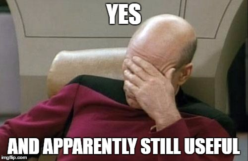 Captain Picard Facepalm Meme | YES AND APPARENTLY STILL USEFUL | image tagged in memes,captain picard facepalm | made w/ Imgflip meme maker