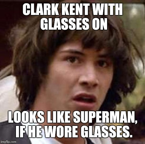 Conspiracy Keanu Meme | CLARK KENT WITH GLASSES ON LOOKS LIKE SUPERMAN, IF HE WORE GLASSES. | image tagged in memes,conspiracy keanu | made w/ Imgflip meme maker
