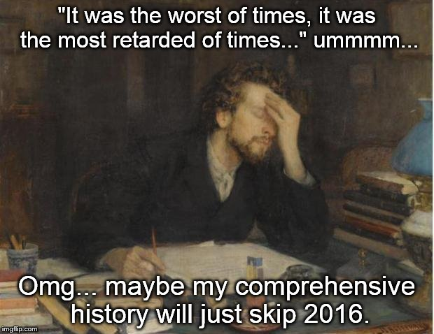 "writer |  ""It was the worst of times, it was the most retarded of times..."" ummmm... Omg... maybe my comprehensive history will just skip 2016. 