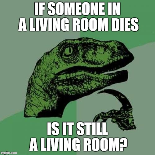 Philosoraptor Meme |  IF SOMEONE IN A LIVING ROOM DIES; IS IT STILL A LIVING ROOM? | image tagged in memes,philosoraptor | made w/ Imgflip meme maker