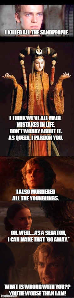 Who is worse, Anakin or Padme? | I KILLED ALL THE SANDPEOPLE. WHAT IS WRONG WITH YOU?? YOU'RE WORSE THAN I AM! I THINK WE'VE ALL MADE MISTAKES IN LIFE. DON'T WORRY ABOUT IT. | image tagged in anakin skywalker,padme amadala,star wars prequels,the phantom menace,revenge of the sith | made w/ Imgflip meme maker