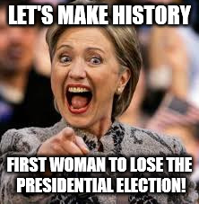 hillary clinton | LET'S MAKE HISTORY FIRST WOMAN TO LOSE THE PRESIDENTIAL ELECTION! | image tagged in hillary clinton,The_Donald | made w/ Imgflip meme maker