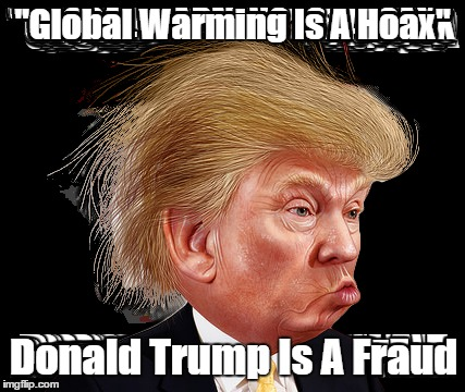 """Global Warming Is A Hoax"" Donald Trump Is A Fraud 