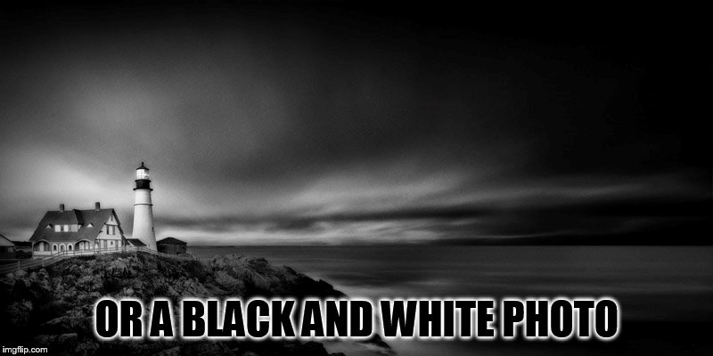 OR A BLACK AND WHITE PHOTO | made w/ Imgflip meme maker