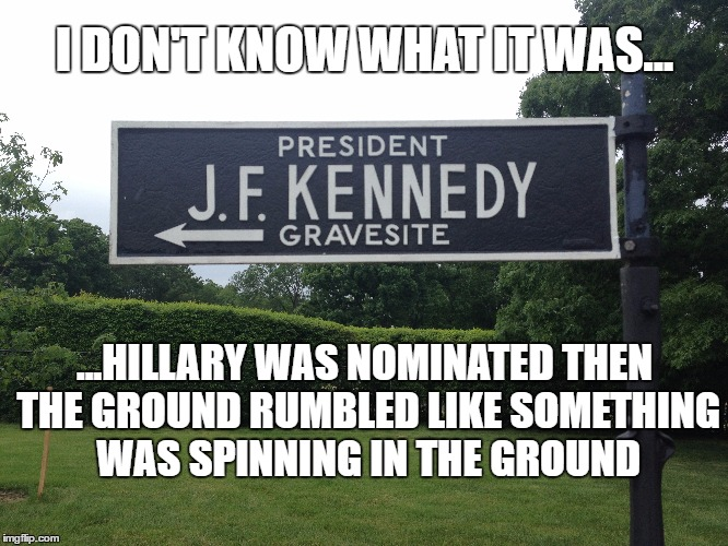I DON'T KNOW WHAT IT WAS... ...HILLARY WAS NOMINATED THEN THE GROUND RUMBLED LIKE SOMETHING WAS SPINNING IN THE GROUND | image tagged in jfk,hillary | made w/ Imgflip meme maker