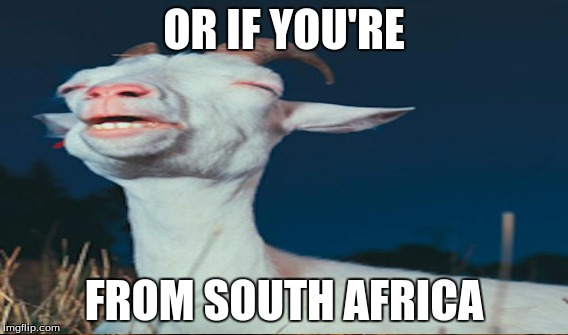 OR IF YOU'RE FROM SOUTH AFRICA | made w/ Imgflip meme maker
