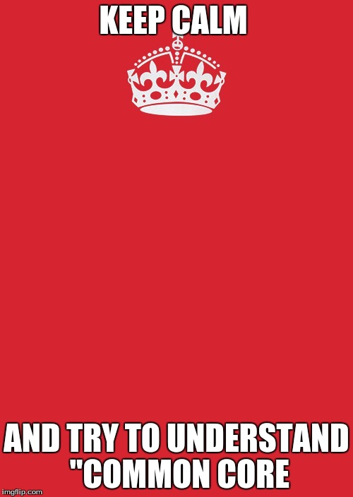 "Keep Calm And Carry On Red Meme | KEEP CALM AND TRY TO UNDERSTAND ""COMMON CORE 