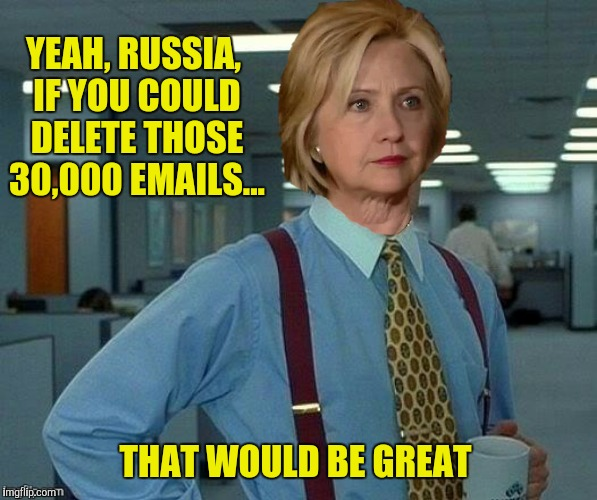 I think you just click on the emails and hit the reset button  | YEAH, RUSSIA, IF YOU COULD DELETE THOSE 30,000 EMAILS... THAT WOULD BE GREAT | image tagged in hillary clinton,russia,office space | made w/ Imgflip meme maker