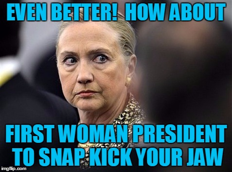 upset hillary | EVEN BETTER!  HOW ABOUT FIRST WOMAN PRESIDENT TO SNAP KICK YOUR JAW | image tagged in upset hillary | made w/ Imgflip meme maker