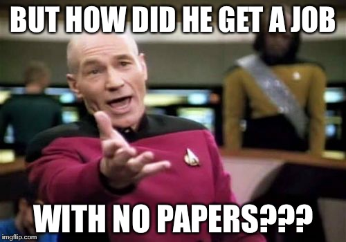 Picard Wtf Meme | BUT HOW DID HE GET A JOB WITH NO PAPERS??? | image tagged in memes,picard wtf | made w/ Imgflip meme maker