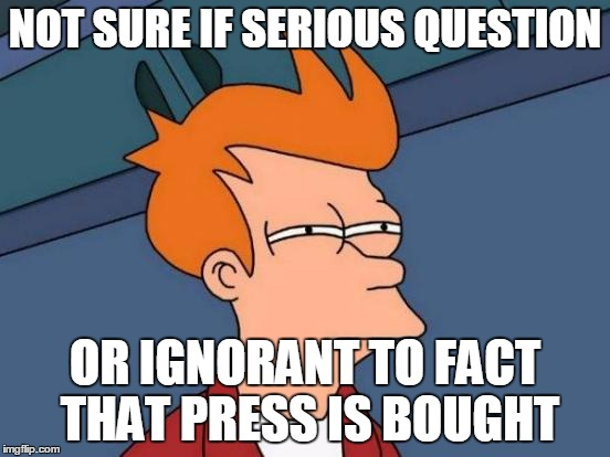 Futurama Fry Meme | NOT SURE IF SERIOUS QUESTION OR IGNORANT TO FACT THAT PRESS IS BOUGHT | image tagged in memes,futurama fry | made w/ Imgflip meme maker