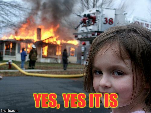 Disaster Girl Meme | YES, YES IT IS | image tagged in memes,disaster girl | made w/ Imgflip meme maker