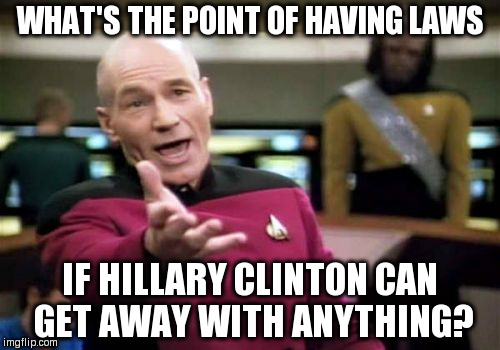 Picard Wtf Meme | WHAT'S THE POINT OF HAVING LAWS IF HILLARY CLINTON CAN GET AWAY WITH ANYTHING? | image tagged in memes,picard wtf | made w/ Imgflip meme maker