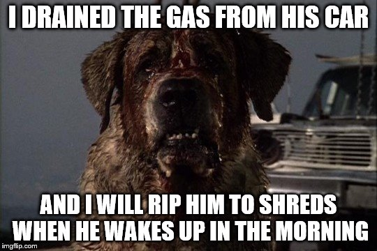 I DRAINED THE GAS FROM HIS CAR AND I WILL RIP HIM TO SHREDS WHEN HE WAKES UP IN THE MORNING | made w/ Imgflip meme maker