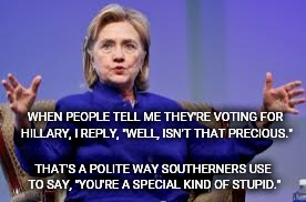 "Hillbot? Well, aren't you precious. | WHEN PEOPLE TELL ME THEY'RE VOTING FOR HILLARY, I REPLY, ""WELL, ISN'T THAT PRECIOUS."" THAT'S A POLITE WAY SOUTHERNERS USE TO SAY, ""YOU'RE A  
