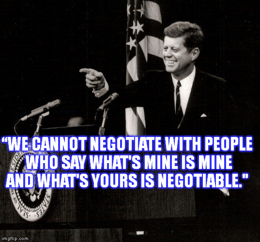 """WE CANNOT NEGOTIATE WITH PEOPLE WHO SAY WHAT'S MINE IS MINE AND WHAT'S YOURS IS NEGOTIABLE."" 