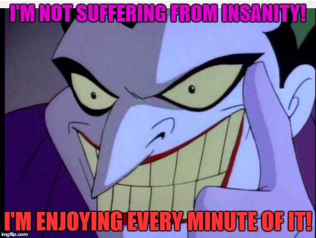 """Joker: """"I'm not suffering from insanity! I'm enjoying every minute of it!"""""""