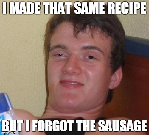 10 Guy Meme | I MADE THAT SAME RECIPE BUT I FORGOT THE SAUSAGE | image tagged in memes,10 guy | made w/ Imgflip meme maker