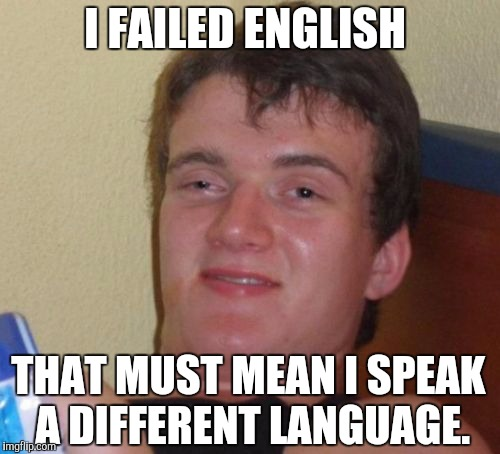 Maybe Spanish, or French. Or maybe he speaks Engrish. | I FAILED ENGLISH THAT MUST MEAN I SPEAK A DIFFERENT LANGUAGE. | image tagged in memes,10 guy,english,funny | made w/ Imgflip meme maker
