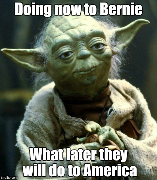 Star Wars Yoda Meme | Doing now to Bernie What later they will do to America | image tagged in memes,star wars yoda | made w/ Imgflip meme maker