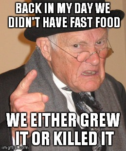 Back In My Day Meme | BACK IN MY DAY WE DIDN'T HAVE FAST FOOD WE EITHER GREW IT OR KILLED IT | image tagged in memes,back in my day | made w/ Imgflip meme maker