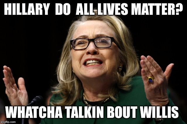 Panderer-in-chief |  HILLARY  DO  ALL LIVES MATTER? WHATCHA TALKIN BOUT WILLIS | image tagged in dncleaks,hillary clinton,dnc,wikileaks,hillary clinton emails | made w/ Imgflip meme maker