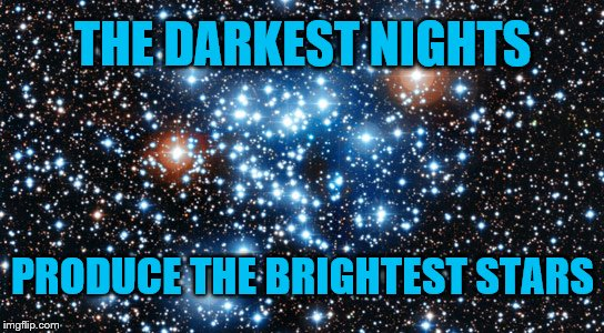 The Darkest Nights | THE DARKEST NIGHTS PRODUCE THE BRIGHTEST STARS | image tagged in variable stars,darkness,night,stars,genius,love | made w/ Imgflip meme maker
