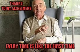 THANKS TO MY ALZHEIMERS EVERY TIME IS LIKE THE FIRST TIME | made w/ Imgflip meme maker