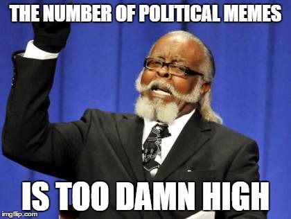 I'll be fine when a (non-political) jokes makes front page | THE NUMBER OF POLITICAL MEMES IS TOO DAMN HIGH | image tagged in memes,too damn high,politics,political,jokes | made w/ Imgflip meme maker